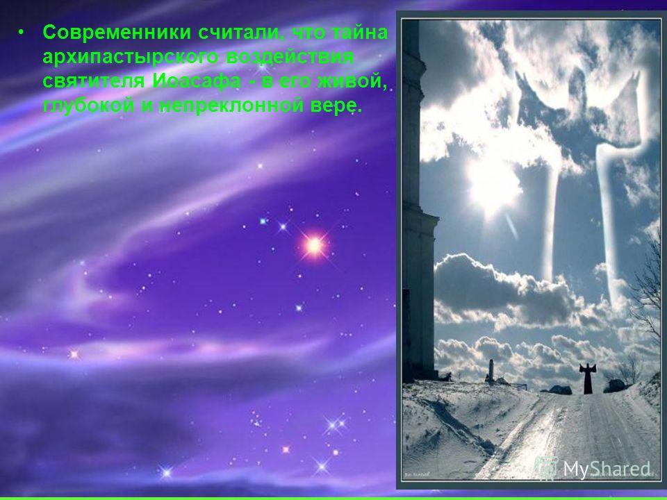 Современники считали, что тайна архипастырского воздействия святителя Иоасафа - в его живой, глубокой и непреклонной вере.