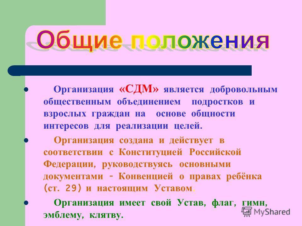 Организация «СДМ» является добровольным общественным объединением подростков и взрослых граждан на основе общности интересов для реализации целей. Организация создана и действует в соответствии с Конституцией Российской Федерации, руководствуясь осно