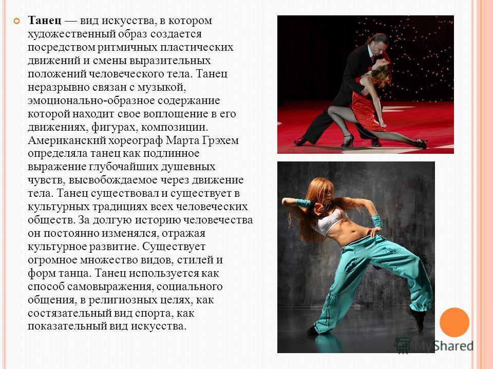 Танец вид искусства, в котором художественный образ создается посредством ритмичных пластических движений и смены выразительных положений человеческого тела. Танец неразрывно связан с музыкой, эмоционально-образное содержание которой находит свое воп