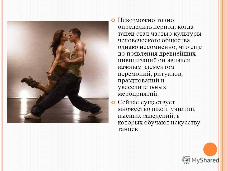Невозможно точно определить период, когда танец стал частью культуры человеческого общества, однако несомненно, что еще до появления древнейших цивилизаций он являлся важным элементом церемоний, ритуалов, празднований и увеселительных мероприятий. Се