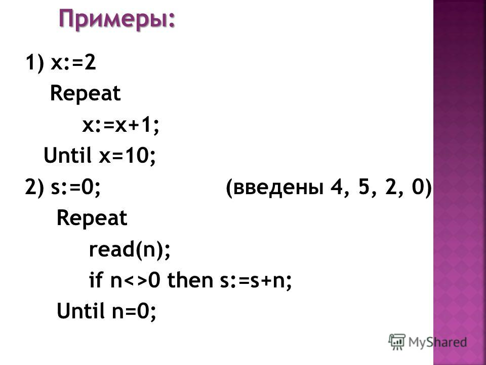 Примеры: 1) x:=2 Repeat x:=x+1; Until x=10; 2) s:=0; (введены 4, 5, 2, 0) Repeat read(n); if n0 then s:=s+n; Until n=0;