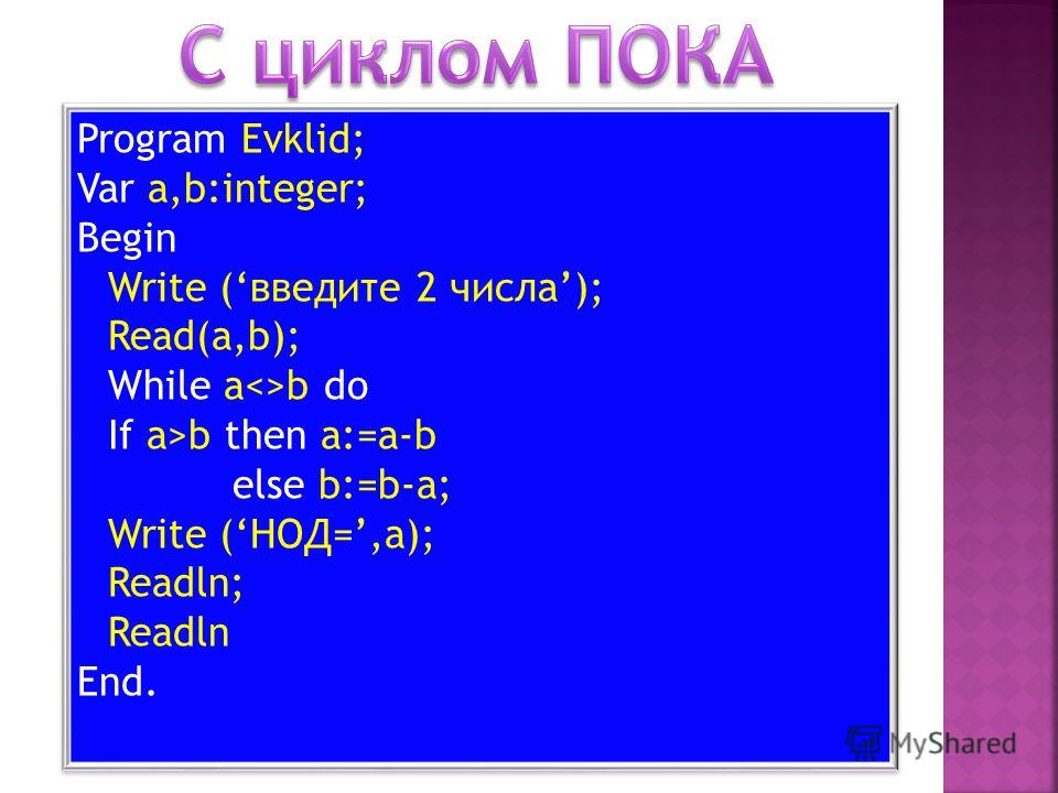 Program Evklid; Var a,b:integer; Begin Write (введите 2 числа); Read(a,b); While ab do If a>b then a:=a-b else b:=b-a; Write (НОД=,a); Readln; Readln End. Program Evklid; Var a,b:integer; Begin Write (введите 2 числа); Read(a,b); While ab do If a>b t