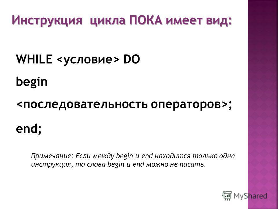 WHILE DO begin ; end; Примечание: Если между begin и end находится только одна инструкция, то слова begin и end можно не писать. Инструкция цикла ПОКА имеет вид: