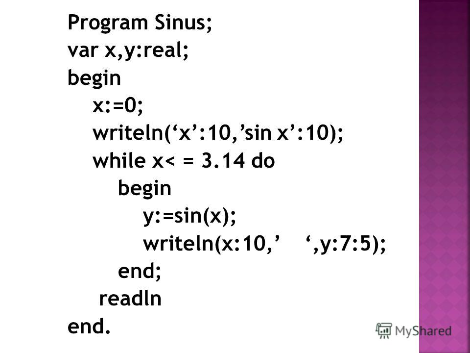 Program Sinus; var x,y:real; begin x:=0; writeln(x:10,sin x:10); while x< = 3.14 do begin y:=sin(x); writeln(x:10,,y:7:5); end; readln end.