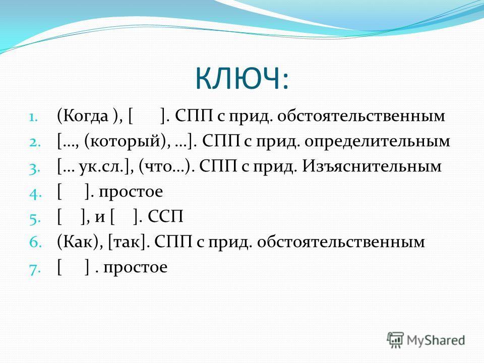 КЛЮЧ: 1. (Когда ), [ ]. СПП с прид. обстоятельственным 2. […, (который), …]. СПП с прид. определительным 3. [… ук.сл.], (что…). СПП с прид. Изъяснительным 4. [ ]. простое 5. [ ], и [ ]. ССП 6. (Как), [так]. СПП с прид. обстоятельственным 7. [ ]. прос