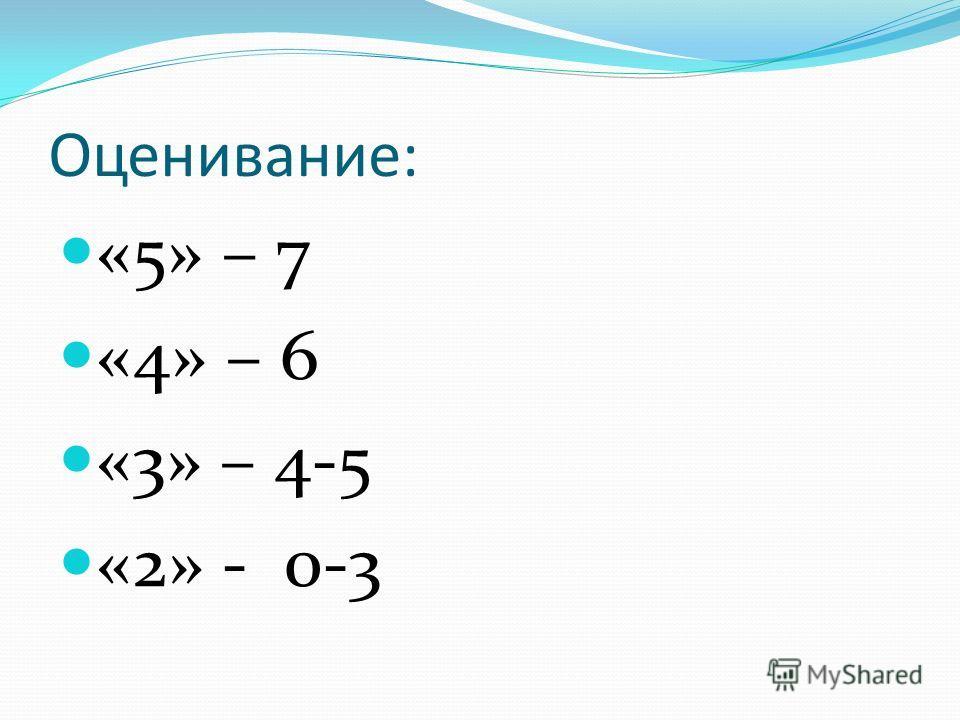 Оценивание: «5» – 7 «4» – 6 «3» – 4-5 «2» - 0-3