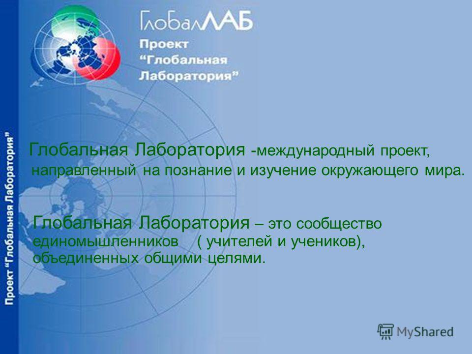 Глобальная Лаборатория -международный проект, направленный на познание и изучение окружающего мира. Глобальная Лаборатория – это сообщество единомышленников ( учителей и учеников), объединенных общими целями.