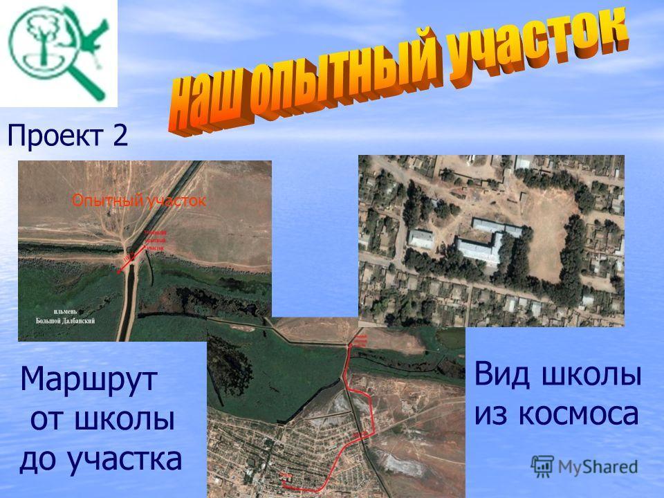 Проект 2 Опытный участок Вид школы из космоса Маршрут от школы до участка
