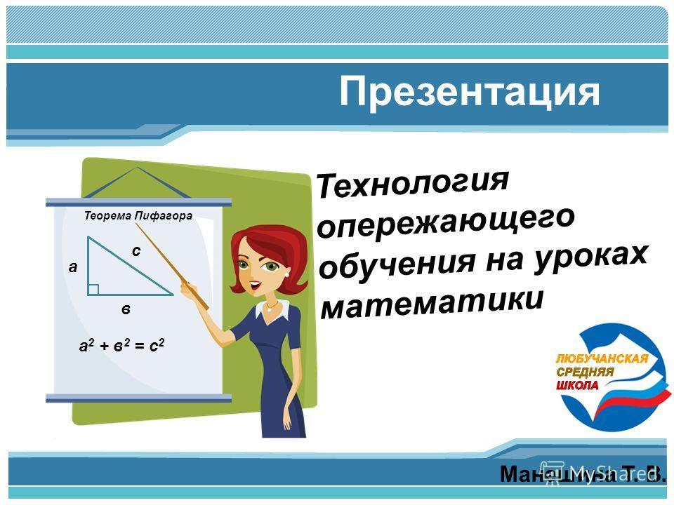 Манешина Т. В. Презентация Технология опережающего обучения на уроках математики а в с а 2 + в 2 = с 2 Теорема Пифагора