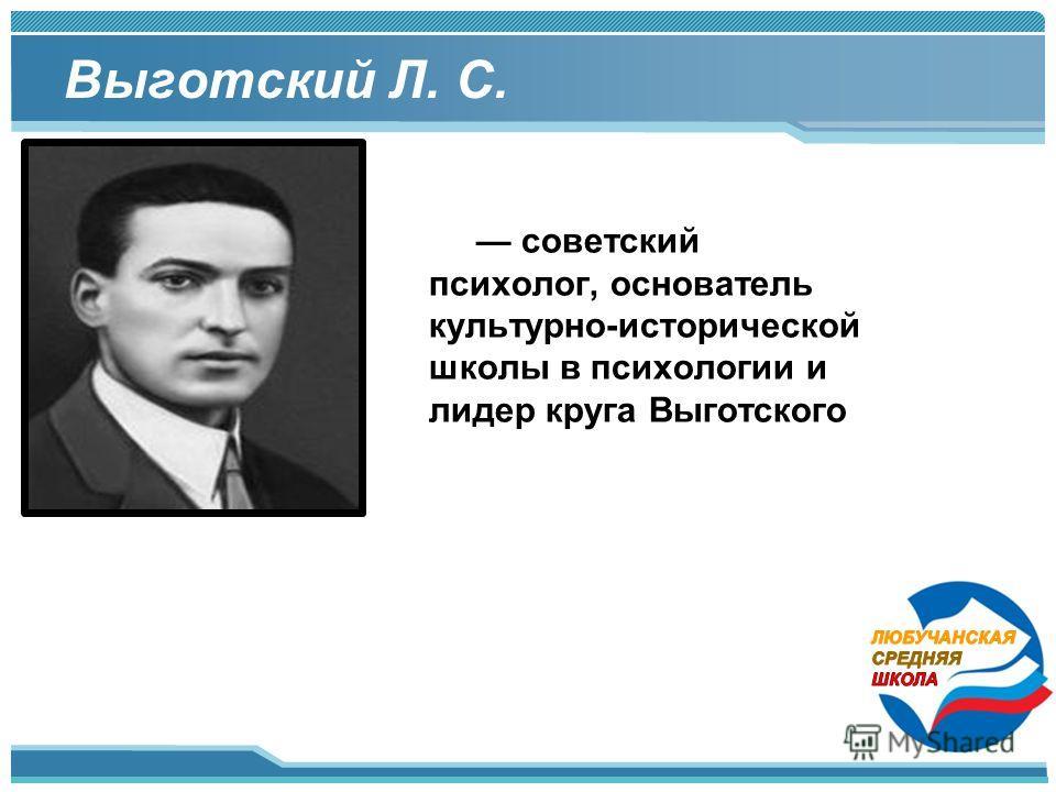 Выготский Л. С. советский психолог, основатель культурно-исторической школы в психологии и лидер круга Выготского