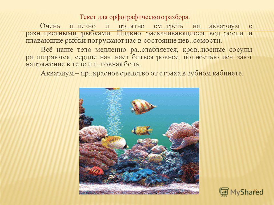 Текст для орфографического разбора. Очень п..лезно и пр..ятно см..треть на аквариум с разн..цветными рыбками. Плавно раскачивающиеся вод..росли и плавающие рыбки погружают нас в состояние нев..сомости. Всё наше тело медленно ра..слабляется, кров..нос