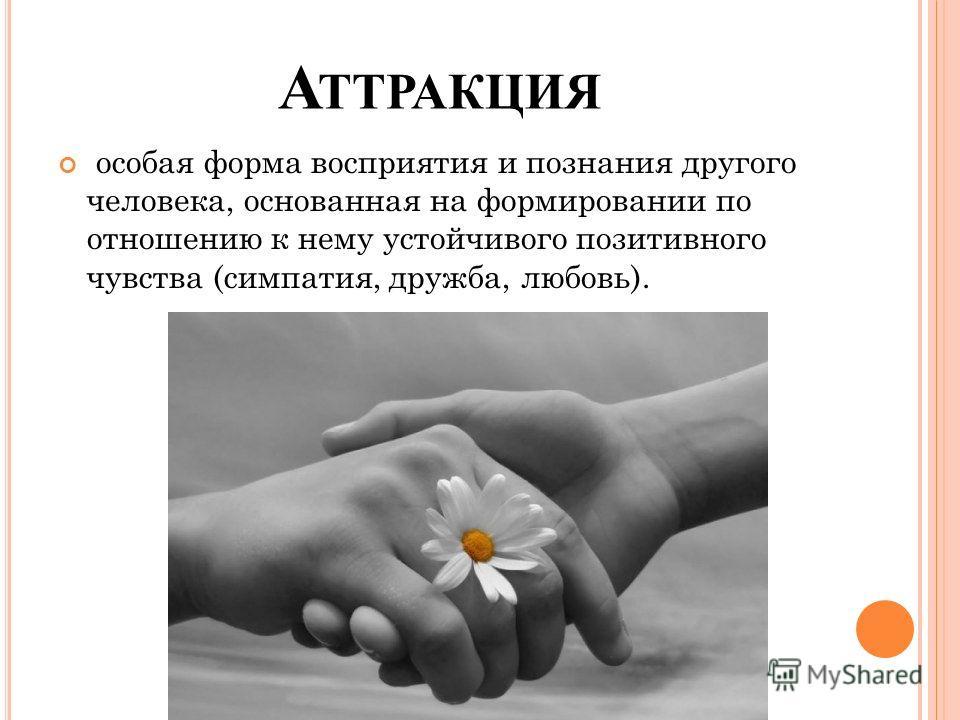 А ТТРАКЦИЯ особая форма восприятия и познания другого человека, основанная на формировании по отношению к нему устойчивого позитивного чувства (симпатия, дружба, любовь).