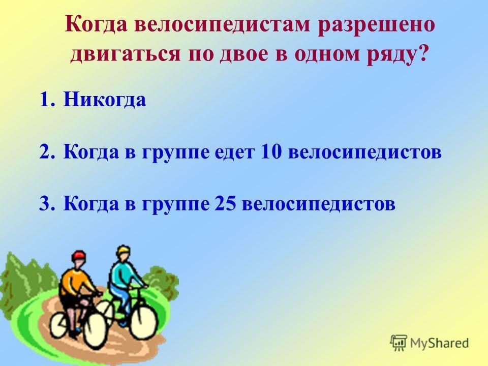 Когда велосипедистам разрешено двигаться по двое в одном ряду? 1.Никогда 2.Когда в группе едет 10 велосипедистов 3.Когда в группе 25 велосипедистов