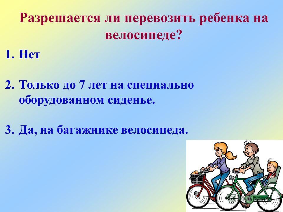 Разрешается ли перевозить ребенка на велосипеде? 1.Нет 2.Только до 7 лет на специально оборудованном сиденье. 3.Да, на багажнике велосипеда.