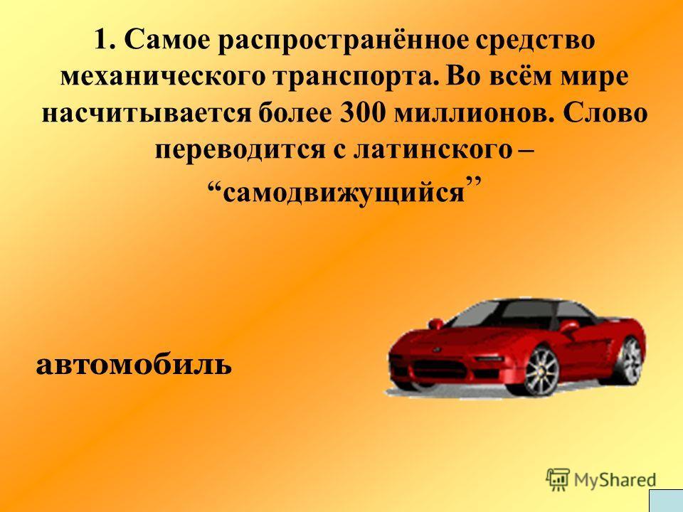 1. Самое распространённое средство механического транспорта. Во всём мире насчитывается более 300 миллионов. Слово переводится с латинского – самодвижущийся автомобиль