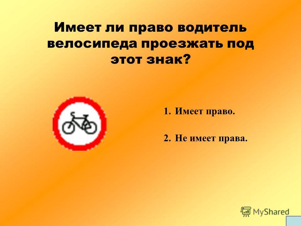 Имеет ли право водитель велосипеда проезжать под этот знак? 1.Имеет право. 2.Не имеет права.