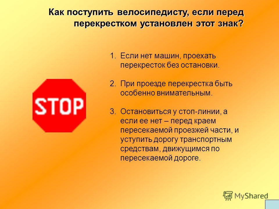 Как поступить велосипедисту, если перед перекрестком установлен этот знак? 1.Если нет машин, проехать перекресток без остановки. 2.При проезде перекрестка быть особенно внимательным. 3.Остановиться у стоп-линии, а если ее нет – перед краем пересекаем