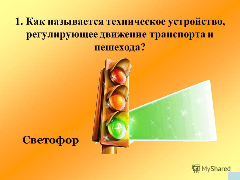1. Как называется техническое устройство, регулирующее движение транспорта и пешехода? Светофор