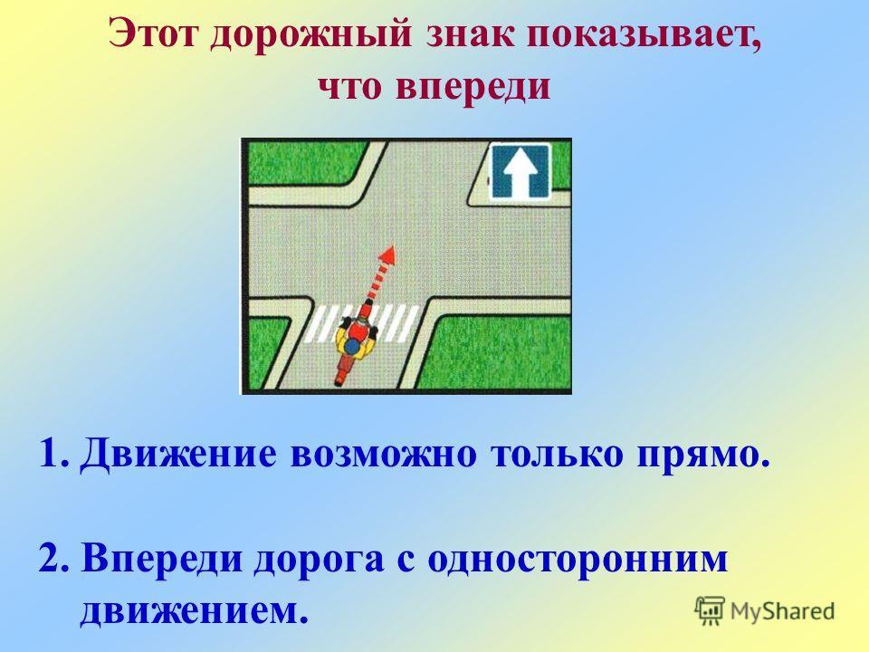 Этот дорожный знак показывает, что впереди 1.Движение возможно только прямо. 2.Впереди дорога с односторонним движением.