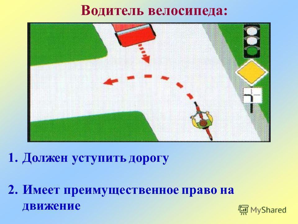 Водитель велосипеда: 1.Должен уступить дорогу 2.Имеет преимущественное право на движение