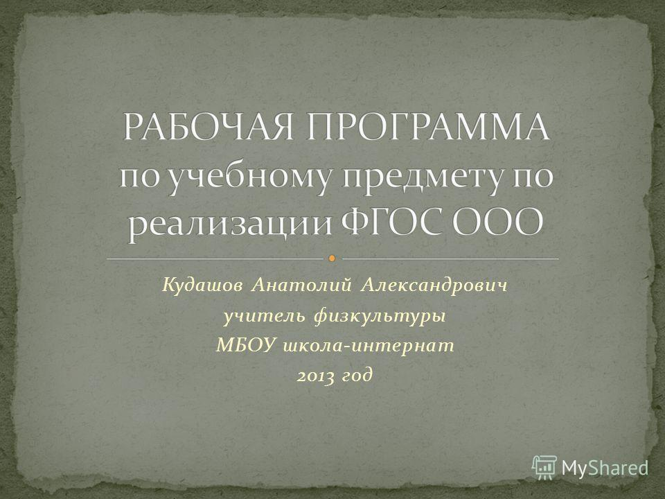 Кудашов Анатолий Александрович учитель физкультуры МБОУ школа-интернат 2013 год