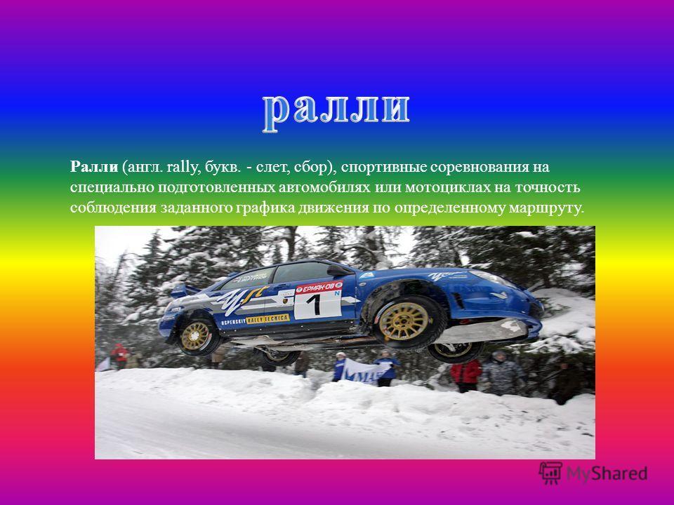 Ралли ( англ. rally, букв. - слет, сбор ), спортивные соревнования на специально подготовленных автомобилях или мотоциклах на точность соблюдения заданного графика движения по определенному маршруту.