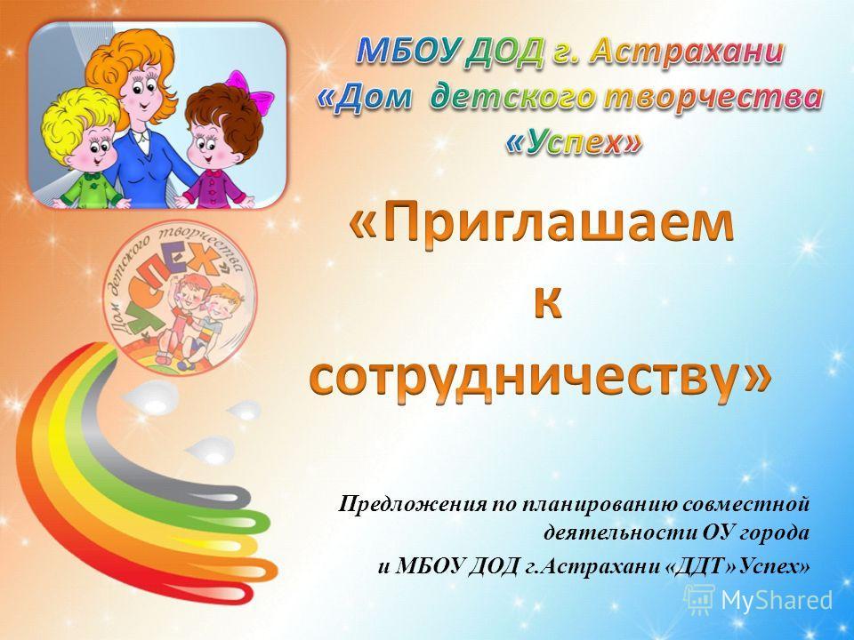 Предложения по планированию совместной деятельности ОУ города и МБОУ ДОД г.Астрахани «ДДТ»Успех»