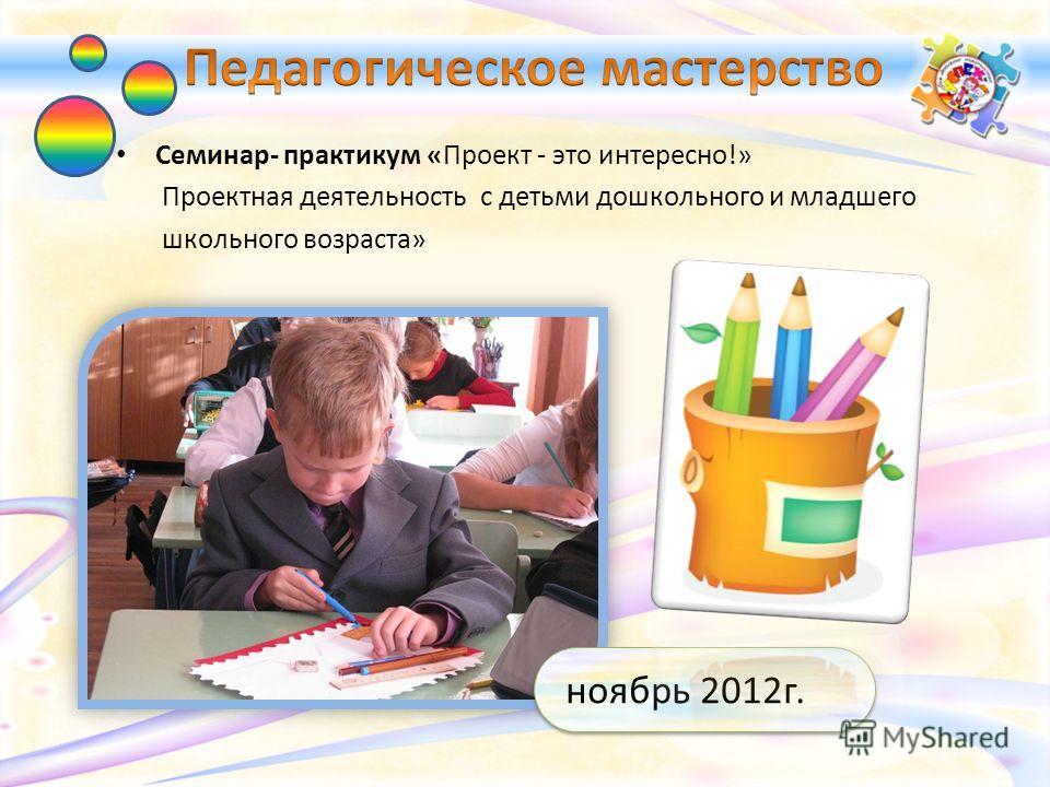 Семинар- практикум «Проект - это интересно!» Проектная деятельность с детьми дошкольного и младшего школьного возраста» ноябрь 2012г.
