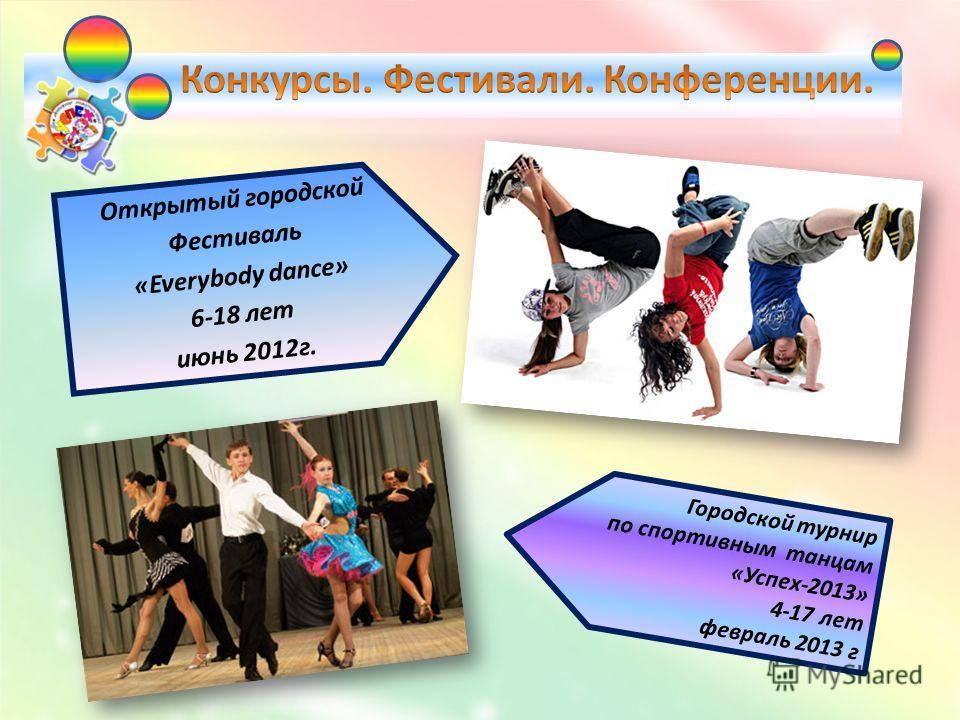 Открытый городской Фестиваль «Everybody dance» 6-18 лет июнь 2012г. Городской турнир по спортивным танцам «Успех-2013» 4-17 лет февраль 2013 г