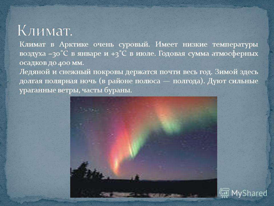 Климат в Арктике очень суровый. Имеет низкие температуры воздуха 30˚С в январе и +3˚С в июле. Годовая сумма атмосферных осадков до 400 мм. Ледяной и снежный покровы держатся почти весь год. Зимой здесь долгая полярная ночь (в районе полюса полгода).