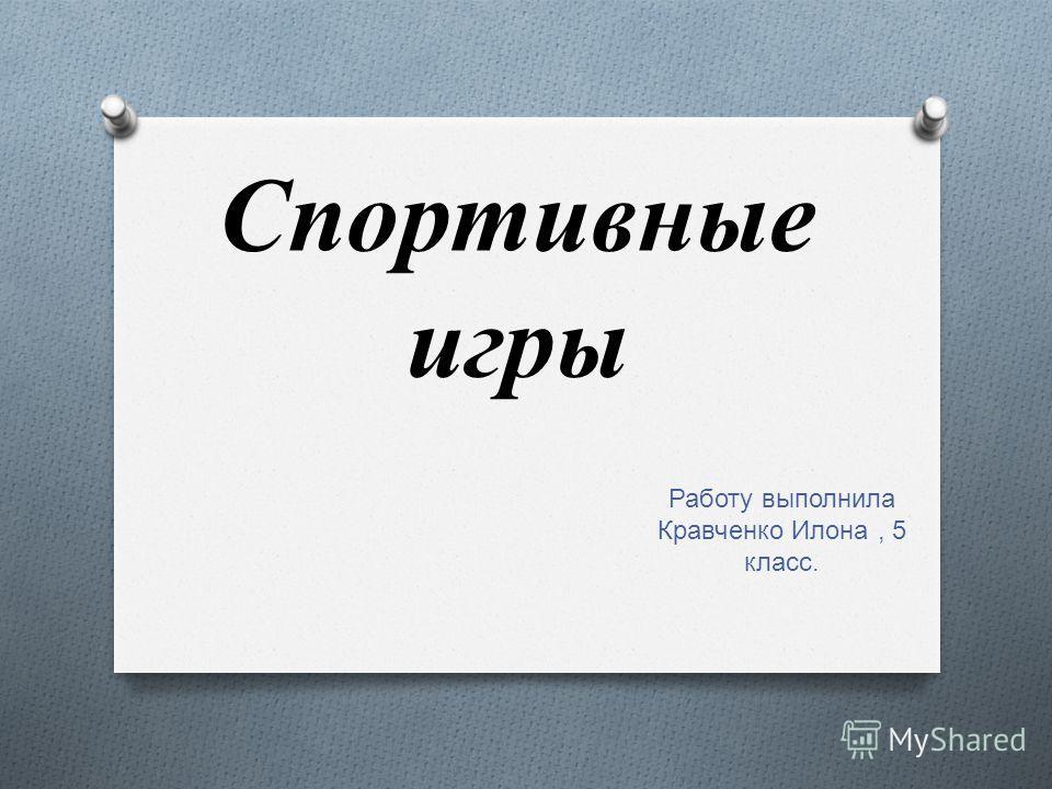 Спортивные игры Работу выполнила Кравченко Илона, 5 класс.