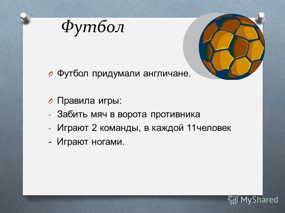 Футбол O Футбол придумали англичане. O Правила игры : - Забить мяч в ворота противника - Играют 2 команды, в каждой 11 человек - Играют ногами.