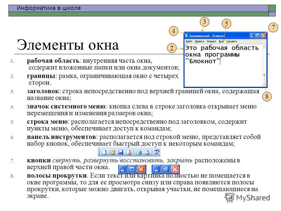 Информатика в школе 1. рабочая область: внутренняя часть окна, содержит вложенные папки или окна документов; 2. границы: рамка, ограничивающая окно с четырех сторон. 3. заголовок: строка непосредственно под верхней границей окна, содержащая название