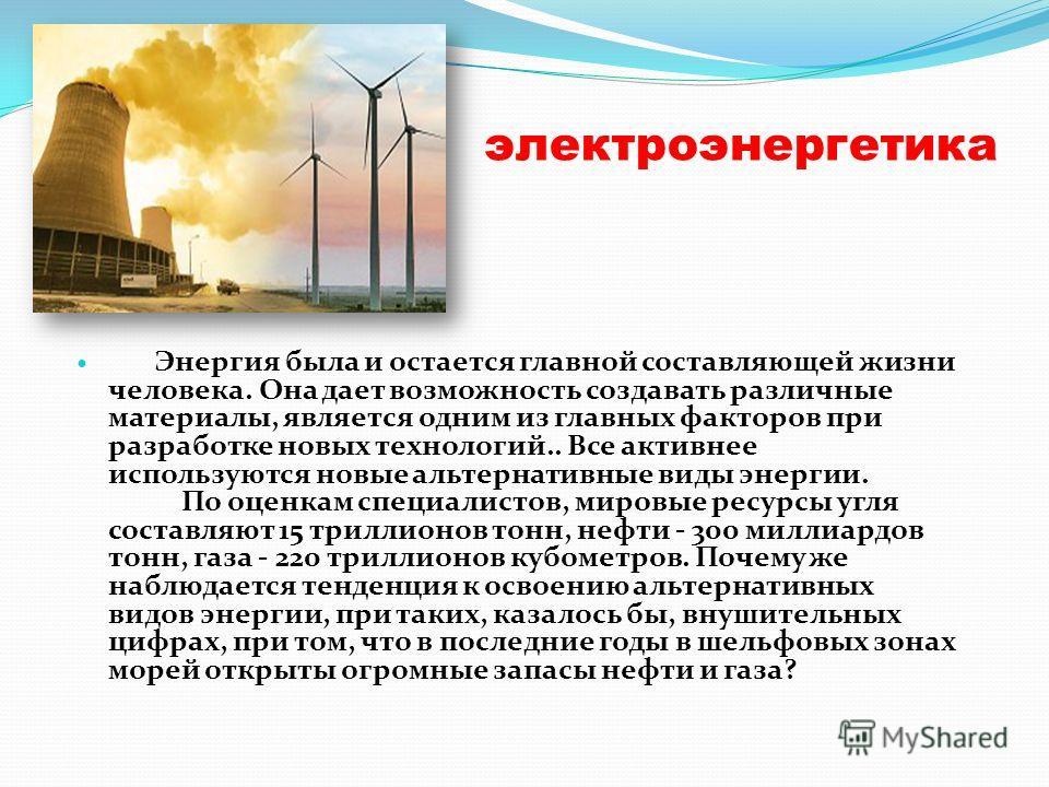 электроэнергетика Энергия была и остается главной составляющей жизни человека. Она дает возможность создавать различные материалы, является одним из главных факторов при разработке новых технологий.. Все активнее используются новые альтернативные вид