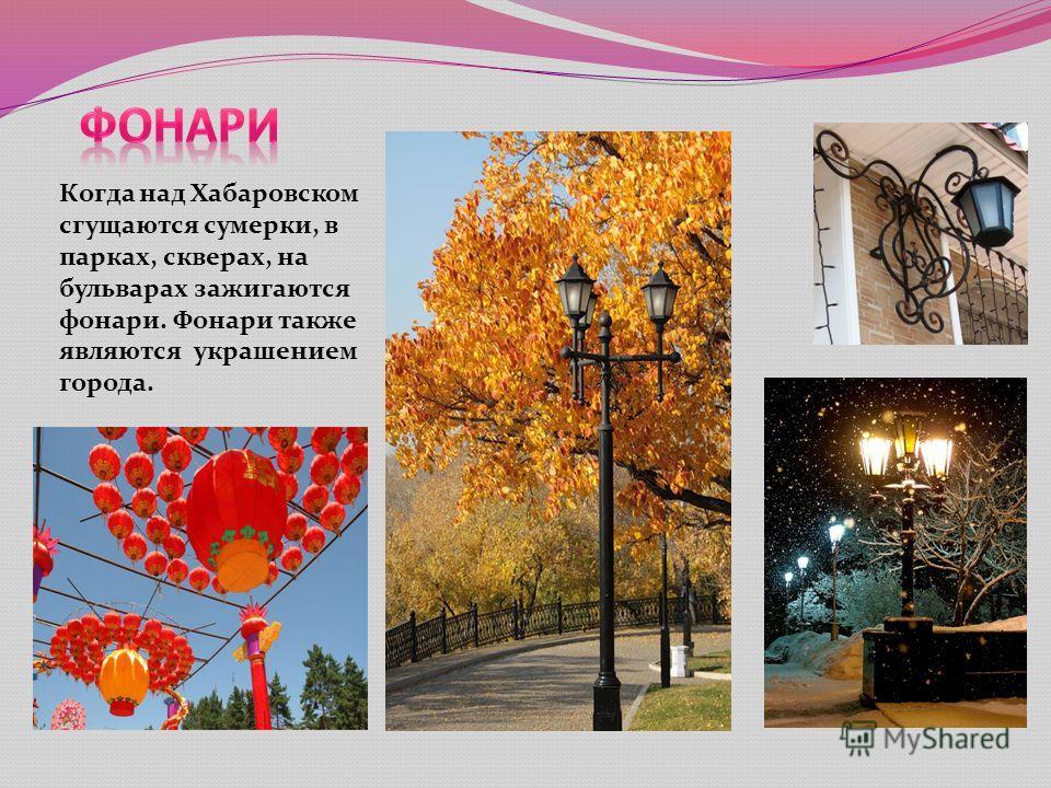 Когда над Хабаровском сгущаются сумерки, в парках, скверах, на бульварах зажигаются фонари. Фонари также являются украшением города.