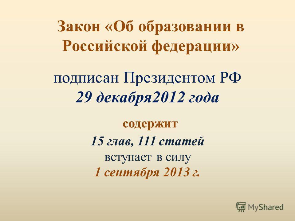 Закон «Об образовании в Российской федерации» подписан Президентом РФ 29 декабря2012 года содержит 15 глав, 111 статей вступает в силу 1 сентября 2013 г.