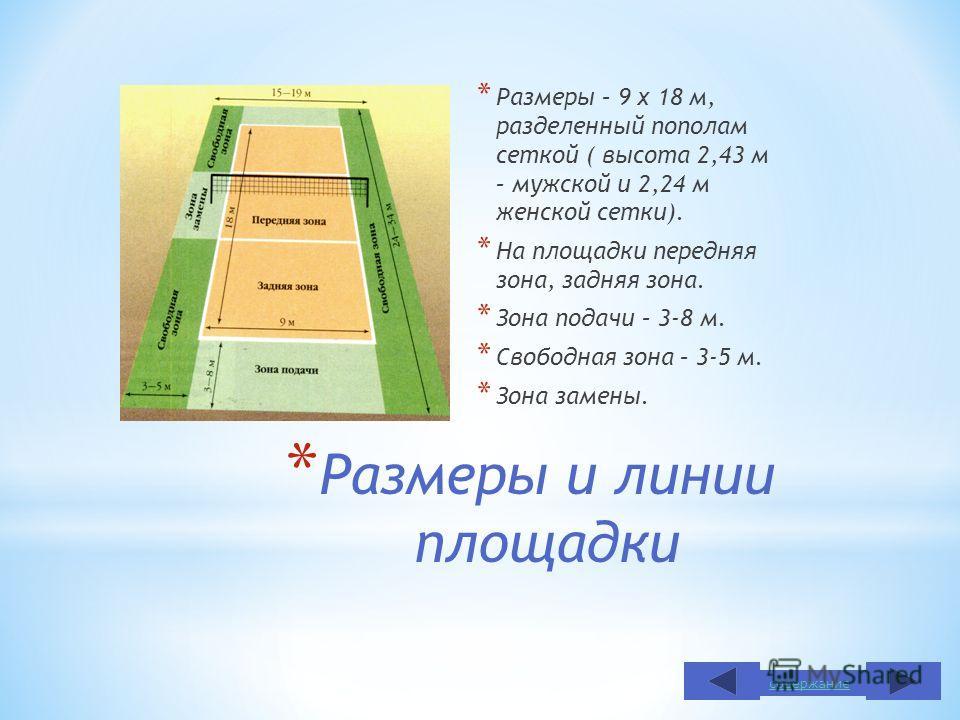 * Размеры и линии площадки * Размеры – 9 х 18 м, разделенный пополам сеткой ( высота 2,43 м – мужской и 2,24 м женской сетки). * На площадки передняя зона, задняя зона. * Зона подачи – 3-8 м. * Свободная зона – 3-5 м. * Зона замены. содержание
