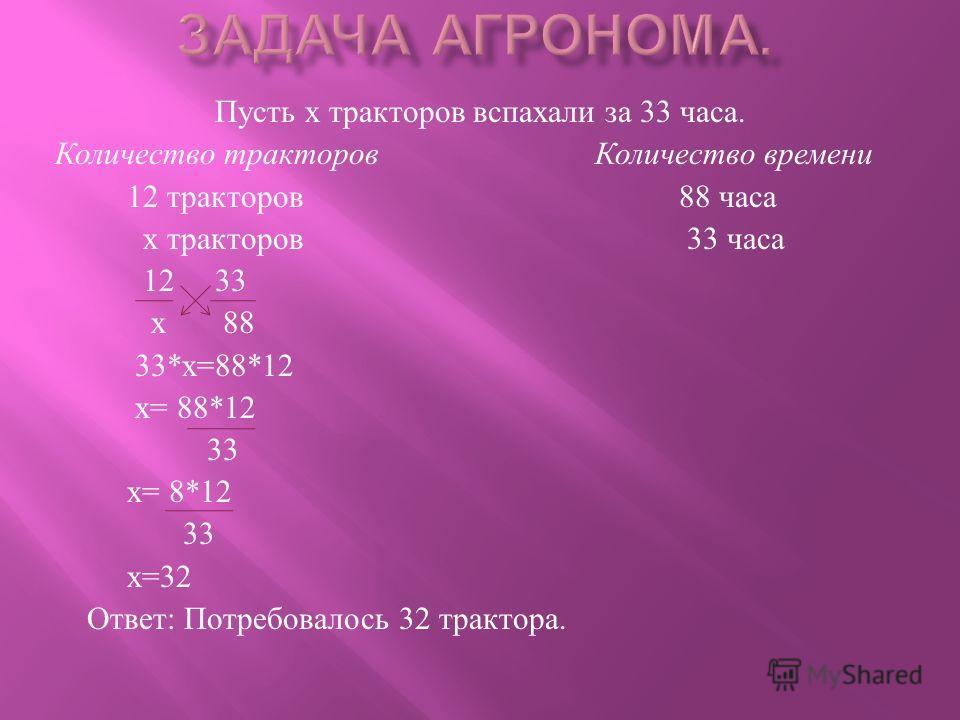 Пусть х тракторов вспахали за 33 часа. Количество тракторов Количество времени 12 тракторов 88 часа х тракторов 33 часа 12 33 х 88 33* х =88*12 х = 88*12 33 х = 8*12 33 х =32 Ответ : Потребовалось 32 трактора.