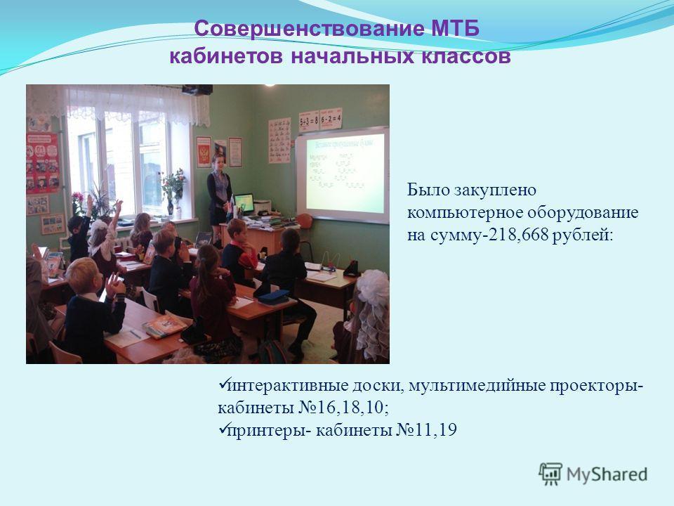 интерактивные доски, мультимедийные проекторы- кабинеты 16,18,10; принтеры- кабинеты 11,19 Совершенствование МТБ кабинетов начальных классов Было закуплено компьютерное оборудование на сумму-218,668 рублей: