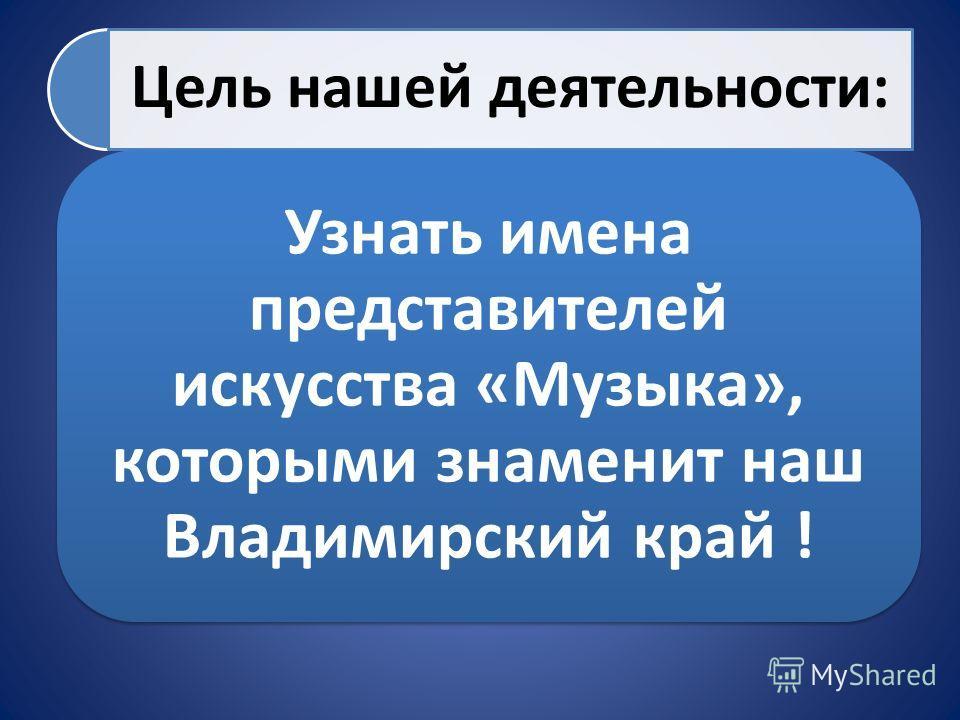 Цель нашей деятельности: Узнать имена представителей искусства «Музыка», которыми знаменит наш Владимирский край !