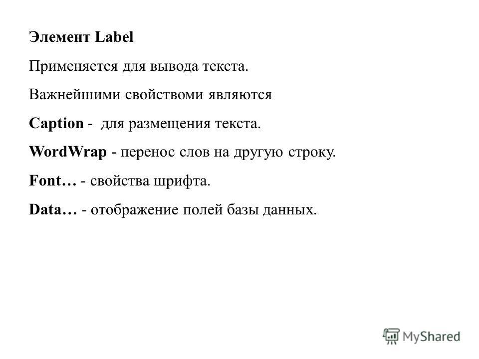 Элемент Label Применяется для вывода текста. Важнейшими свойствоми являются Caption - для размещения текста. WordWrap - перенос слов на другую строку. Font… - свойства шрифта. Data… - отображение полей базы данных.