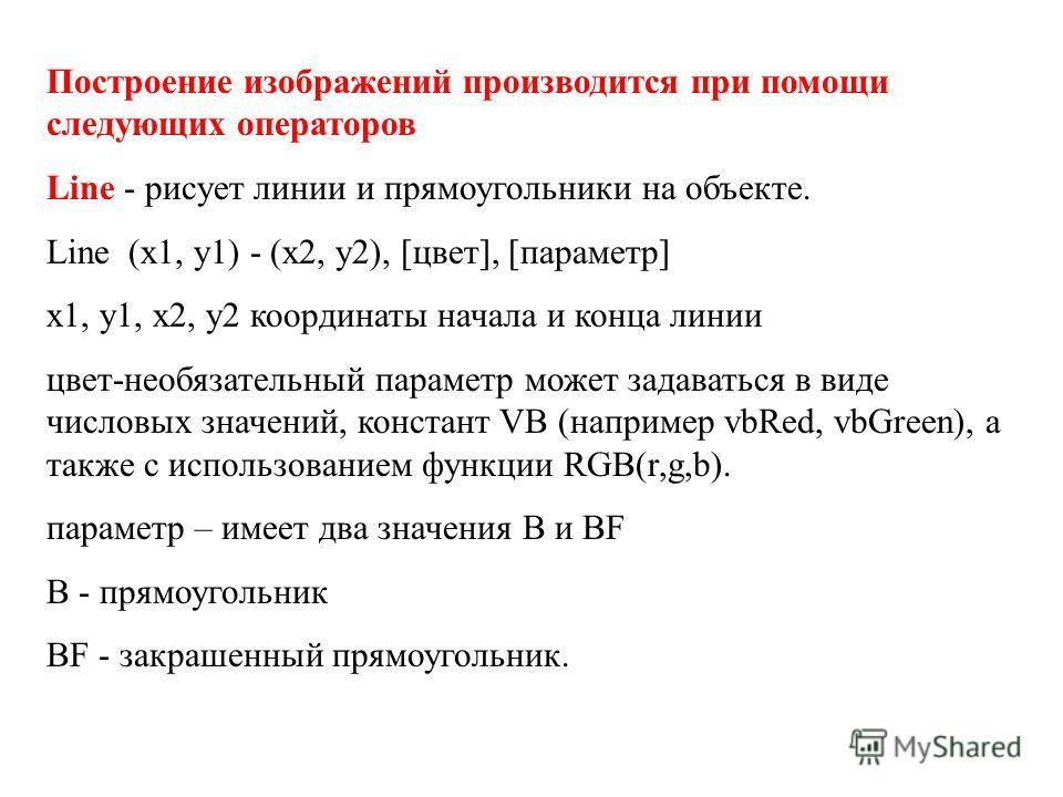 Построение изображений производится при помощи следующих операторов Line - рисует линии и прямоугольники на объекте. Line (x1, y1) - (x2, y2), [цвет], [параметр] x1, y1, x2, y2 координаты начала и конца линии цвет-необязательный параметр может задава