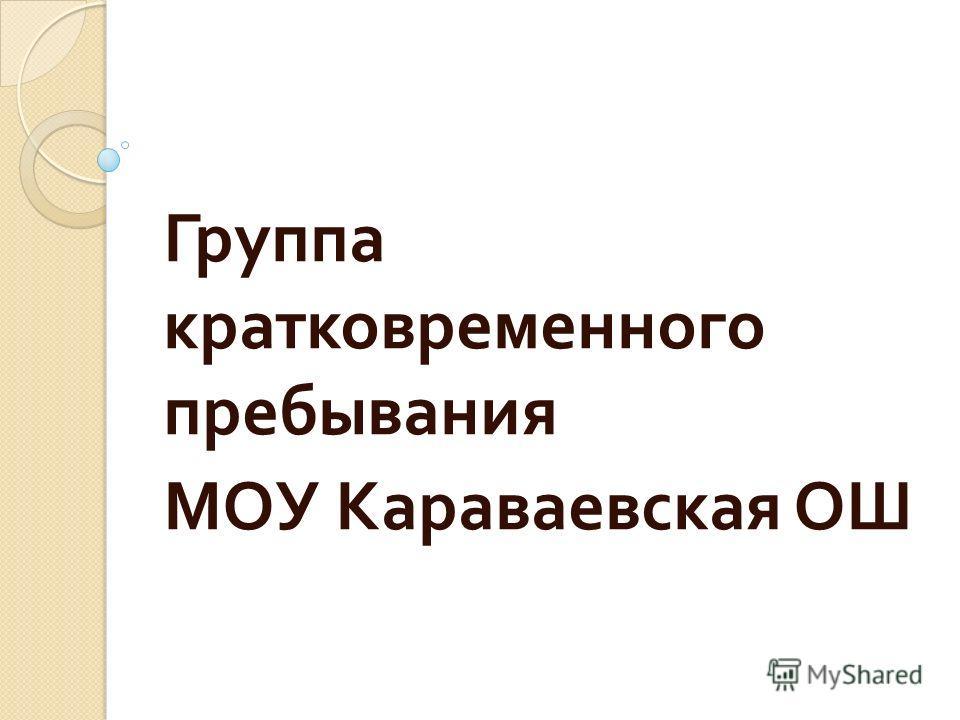 Группа кратковременного пребывания МОУ Караваевская ОШ