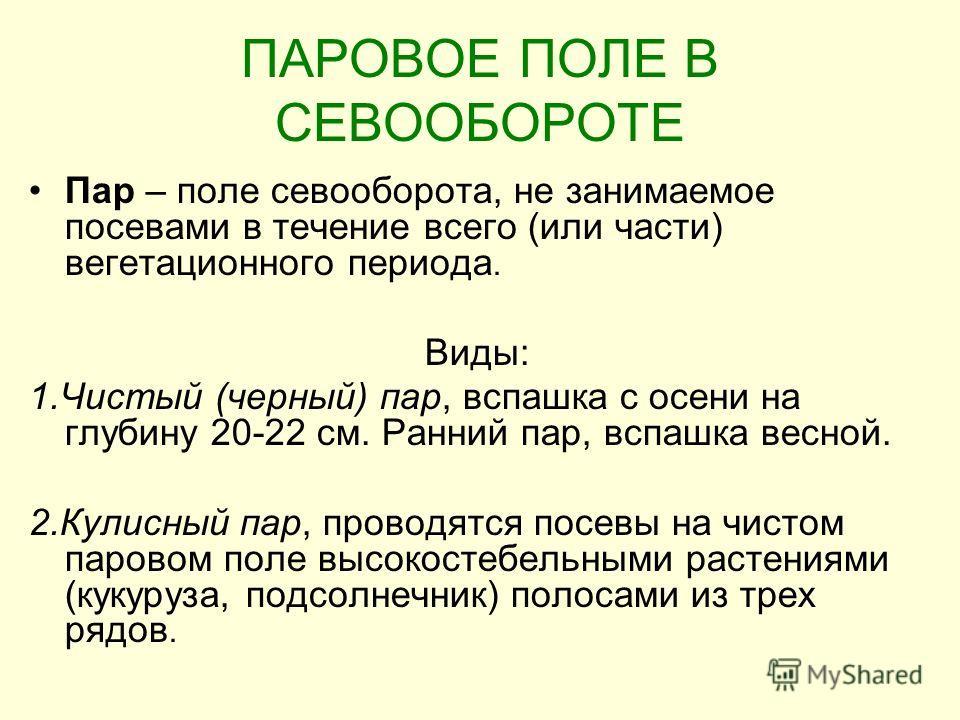 ПАРОВОЕ ПОЛЕ В СЕВООБОРОТЕ Пар – поле севооборота, не занимаемое посевами в течение всего (или части) вегетационного периода. Виды: 1.Чистый (черный) пар, вспашка с осени на глубину 20-22 см. Ранний пар, вспашка весной. 2.Кулисный пар, проводятся пос