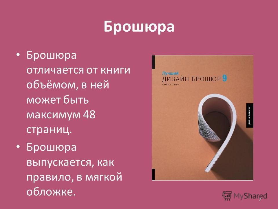 Брошюра Брошюра отличается от книги объёмом, в ней может быть максимум 48 страниц. Брошюра выпускается, как правило, в мягкой обложке. 7