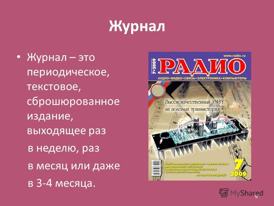 Журнал Журнал – это периодическое, текстовое, сброшюрованное издание, выходящее раз в неделю, раз в месяц или даже в 3-4 месяца. 9