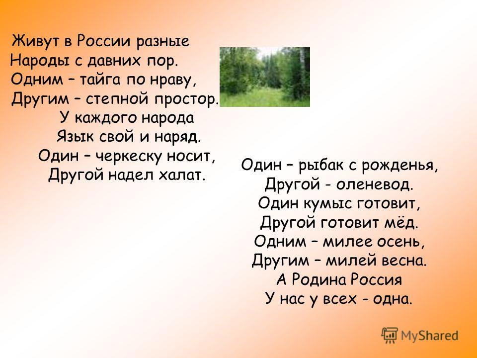 Живут в России разные Народы с давних пор. Одним – тайга по нраву, Другим – степной простор. У каждого народа Язык свой и наряд. Один – черкеску носит, Другой надел халат. Один – рыбак с рожденья, Другой - оленевод. Один кумыс готовит, Другой готовит