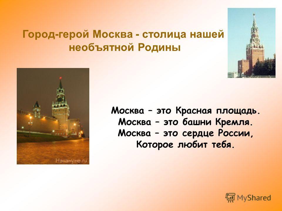 Москва – это Красная площадь. Москва – это башни Кремля. Москва – это сердце России, Которое любит тебя. Город-герой Москва - столица нашей необъятной Родины