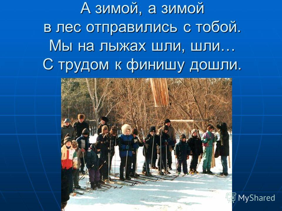 А зимой, а зимой в лес отправились с тобой. Мы на лыжах шли, шли… С трудом к финишу дошли.