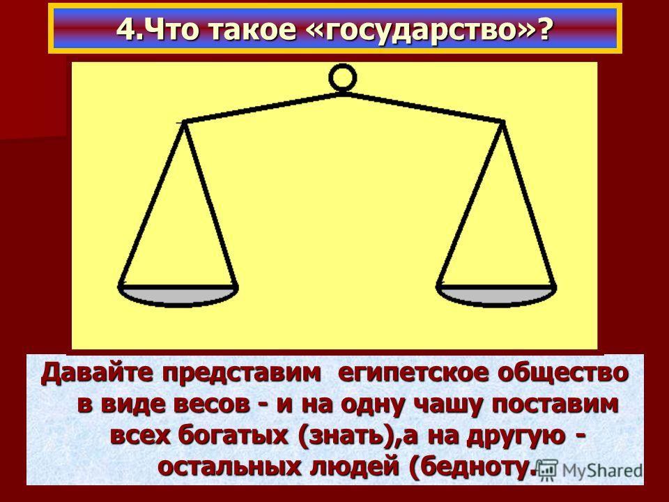 Давайте представим египетское общество в виде весов - и на одну чашу поставим всех богатых (знать),а на другую - остальных людей (бедноту. 4.Что такое «государство»?